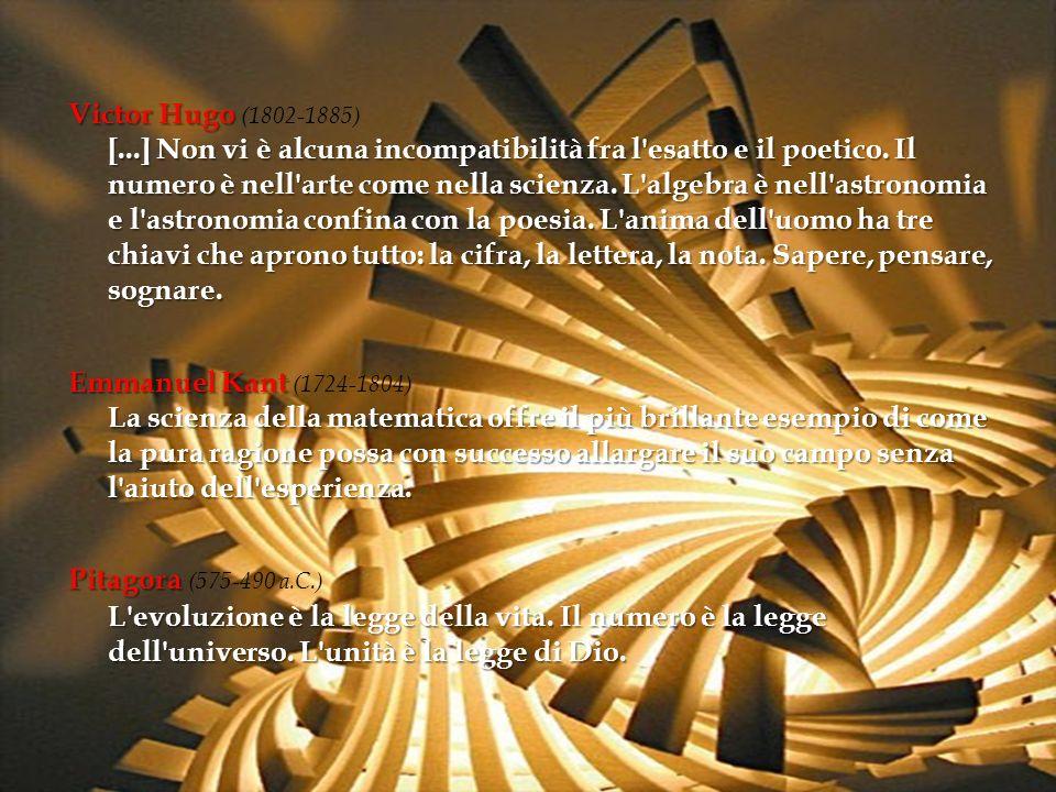 Victor Hugo (1802-1885) [...] Non vi è alcuna incompatibilità fra l esatto e il poetico. Il numero è nell arte come nella scienza. L algebra è nell astronomia e l astronomia confina con la poesia. L anima dell uomo ha tre chiavi che aprono tutto: la cifra, la lettera, la nota. Sapere, pensare, sognare.